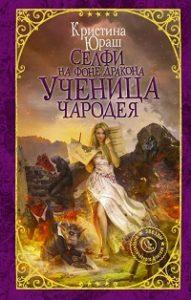 Кристина Юраш - Селфи на фоне дракона. Ученица чародея