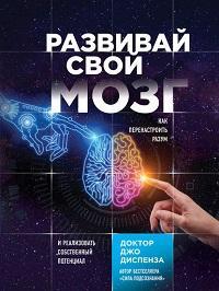 Джо Диспенза - Развивай свой мозг. Как перенастроить разум и реализовать собственный потенциал