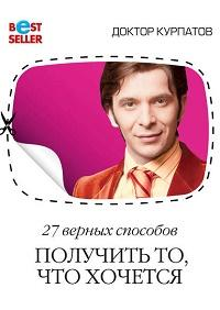 Андрей Курпатов - 27 верных способов получить то, что хочется