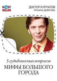 Андрей Курпатов, Татьяна Девятова - 5 судьбоносных вопросов. Мифы большого города