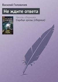 Василий Головачев - Не ждите ответа