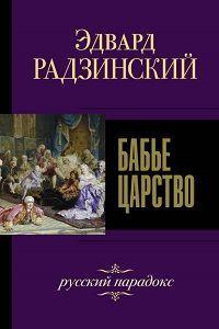 Эдвард Радзинский - Бабье царство. Русский парадокс