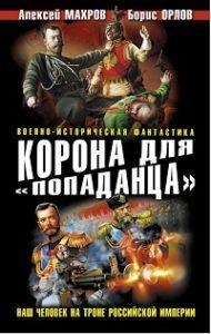 Алексей Махров, Борис Орлов, Сергей Плетнев - Корона для «попаданца». Наш человек на троне Российской Империи