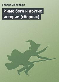 Говард Филлипс Лавкрафт - Иные боги и другие истории (сборник)