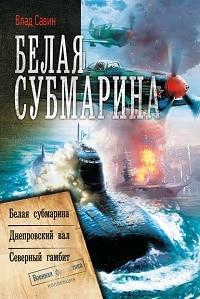 Влад Савин - Белая субмарина: Белая субмарина. Днепровский вал. Северный гамбит (сборник)