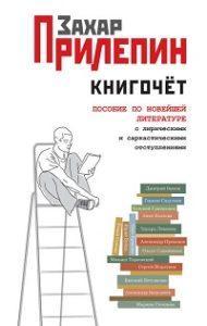 Захар Прилепин - Книгочёт. Пособие по новейшей литературе с лирическими и саркастическими отступлениями