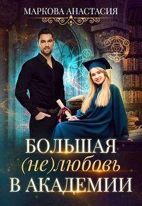 Анастасия Маркова - Большая (не)любовь в академии