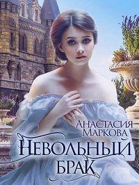 Анастасия Маркова - Невольный брак