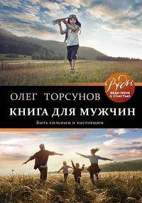 Олег Торсунов - Книга для мужчин. Быть сильным и настоящим
