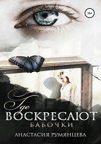 Анастасия Сергеевна Румянцева - Где воскресают бабочки