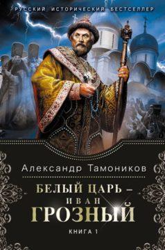 Александр Тамоников - Белый царь – Иван Грозный. Книга 1