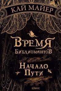 Кай Майер - Время библиомантов. Начало пути