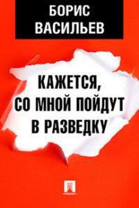 Борис Васильев - Кажется, со мной пойдут в разведку…