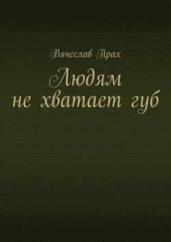 Вячеслав Прах - Людям не хватает губ