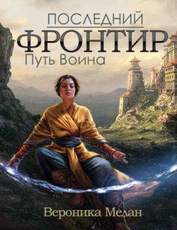 Вероника Мелан - Последний Фронтир. Том 1. Путь Воина