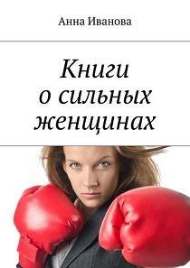 Анна Иванова - Книги о сильных женщинах