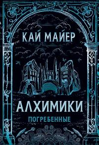 Кай Майер - Алхимики. Погребенные