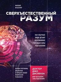 Джо Диспенза, Дмитрий Шепелев - Сверхъестественный разум. Как обычные люди делают невозможное с помощью силы подсознания