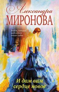 Александра Миронова - И дам вам сердце новое