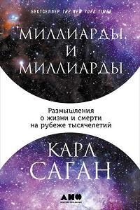 Карл Саган - Миллиарды и миллиарды: Размышления о жизни и смерти на рубеже тысячелетий