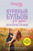 Куриный бульон для души. 101 история для мам. О радости, вдохновении и счастье материнства скачать