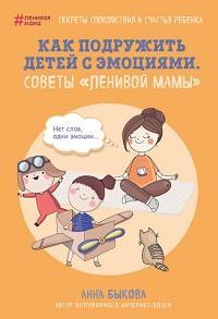 Анна Быкова - Как подружить детей с эмоциями. Советы «ленивой мамы»