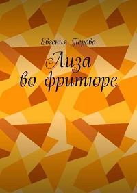Евгения Перова - Лиза во фритюре