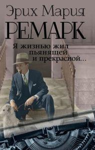 Эрих Мария Ремарк - Я жизнью жил пьянящей и прекрасной…