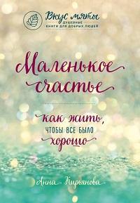Анна Кирьянова - Маленькое счастье. Как жить, чтобы все было хорошо