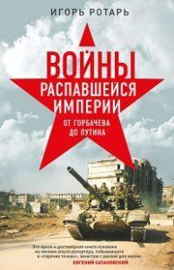 Игорь Ротарь - Войны распавшейся империи. От Горбачева до Путина