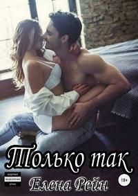 Елена Рейн - Только так
