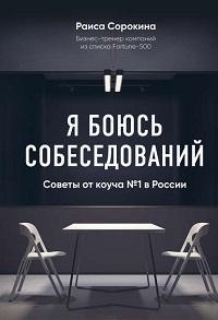 Раиса Сорокина - Я боюсь собеседований! Советы от коуча № 1 в России