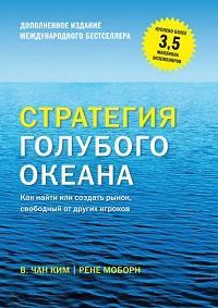 В. Чан Ким, Рене Моборн - Стратегия голубого океана. Как найти или создать рынок, свободный от других игроков (расширенное издание)