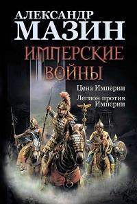 Александр Мазин - Имперские войны: Цена Империи. Легион против Империи