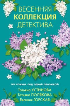 Евгения Горская, Татьяна Полякова, Татьяна Устинова - Весенняя коллекция детектива
