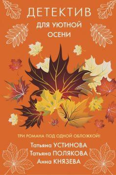 Анна Князева, Татьяна Полякова, Татьяна Устинова - Детектив для уютной осени