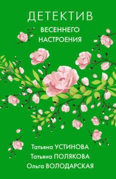 Ольга Володарская, Татьяна Полякова, Татьяна Устинова - Детектив весеннего настроения