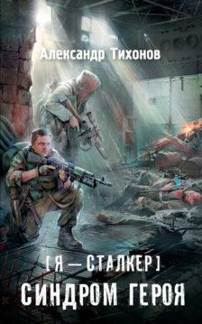 Александр Тихонов - Я – сталкер. Синдром героя