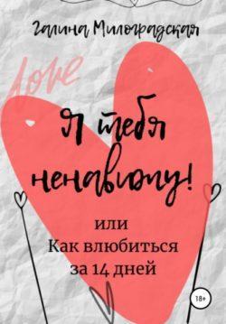 Галина Милоградская - Я тебя ненавижу! или Как влюбиться за 14 дней