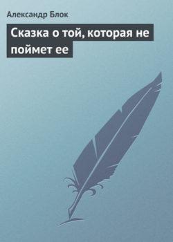 Александр Блок - Сказка о той, которая не поймет ее