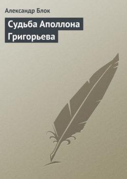 Александр Блок - Судьба Аполлона Григорьева