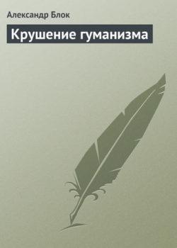 Александр Блок - Крушение гуманизма