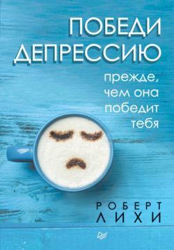 Роберт Лихи - Победи депрессию прежде, чем она победит тебя