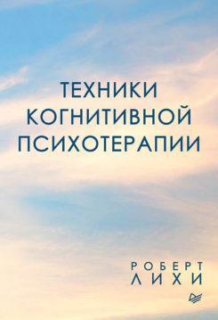Роберт Лихи - Техники когнитивной психотерапии