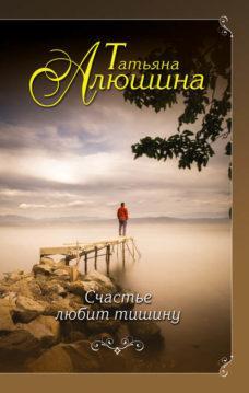 Татьяна Алюшина - Счастье любит тишину