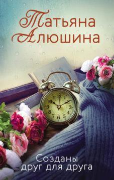 Татьяна Алюшина - Созданы друг для друга