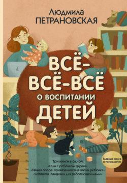 Людмила Петрановская - Всё-всё-всё о воспитании детей