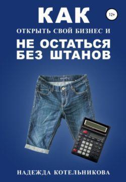 Надежда Котельникова - Как открыть свой бизнес и не остаться без штанов