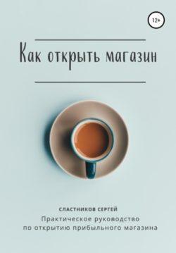 Сергей Сластников - Как открыть магазин