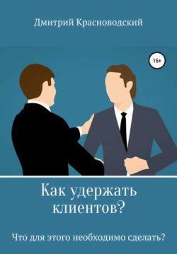 Дмитрий Сергеевич Красноводский - Как удержать клиентов? Что для этого необходимо сделать?